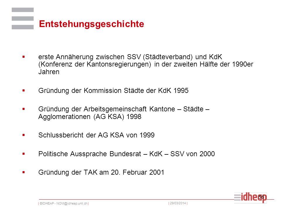 | ©IDHEAP - NOM@idheap.unil.ch | | 29/03/2014 | 56 Entstehungsgeschichte erste Annäherung zwischen SSV (Städteverband) und KdK (Konferenz der Kantonsregierungen) in der zweiten Hälfte der 1990er Jahren Gründung der Kommission Städte der KdK 1995 Gründung der Arbeitsgemeinschaft Kantone – Städte – Agglomerationen (AG KSA) 1998 Schlussbericht der AG KSA von 1999 Politische Aussprache Bundesrat – KdK – SSV von 2000 Gründung der TAK am 20.