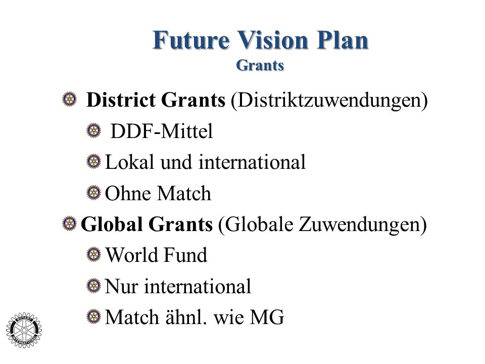 Future Vision Plan Grants District Grants (Distriktzuwendungen) DDF-Mittel Lokal und international Ohne Match Global Grants (Globale Zuwendungen) World Fund Nur international Match ähnl.
