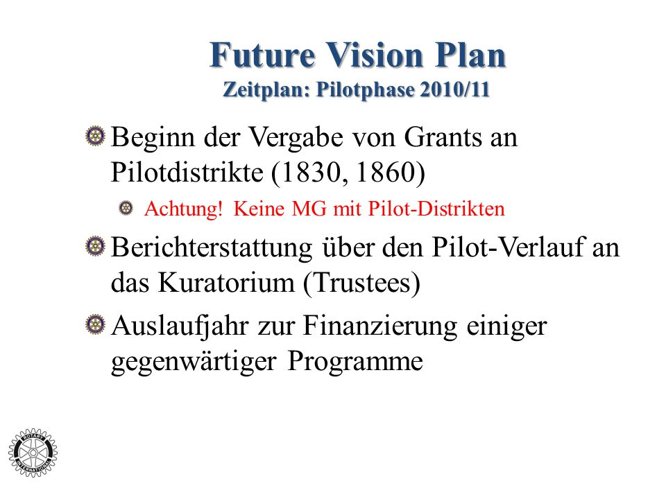 Future Vision Plan Zeitplan: Pilotphase 2010/11 Beginn der Vergabe von Grants an Pilotdistrikte (1830, 1860) Achtung! Keine MG mit Pilot-Distrikten Be