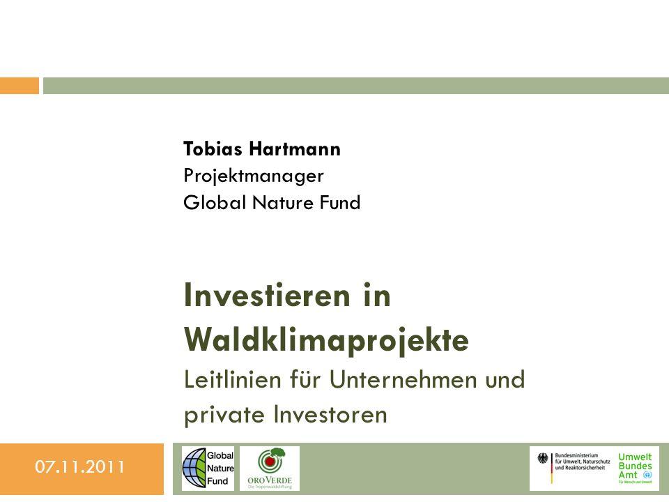 Investieren in Waldklimaprojekte Leitlinien für Unternehmen und private Investoren Tobias Hartmann Projektmanager Global Nature Fund 07.11.2011