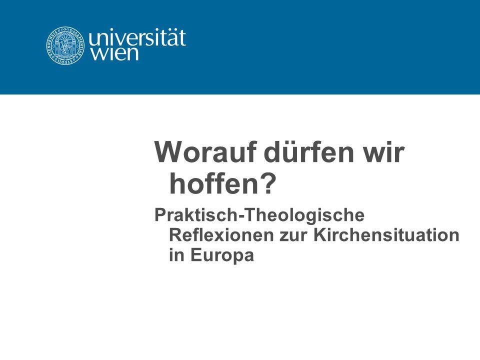 Worauf dürfen wir hoffen? Praktisch-Theologische Reflexionen zur Kirchensituation in Europa