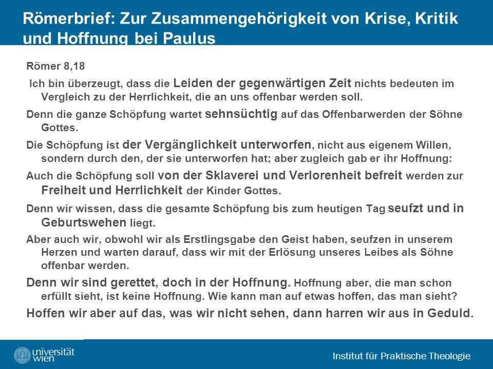 Institut für Praktische Theologie Römerbrief: Zur Zusammengehörigkeit von Krise, Kritik und Hoffnung bei Paulus Römer 8,18 Ich bin überzeugt, dass die