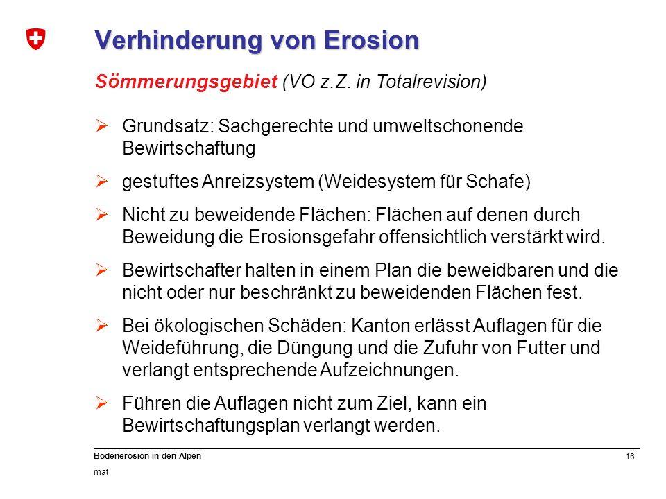 16 Bodenerosion in den Alpen mat Verhinderung von Erosion Sömmerungsgebiet (VO z.Z. in Totalrevision) Grundsatz: Sachgerechte und umweltschonende Bewi