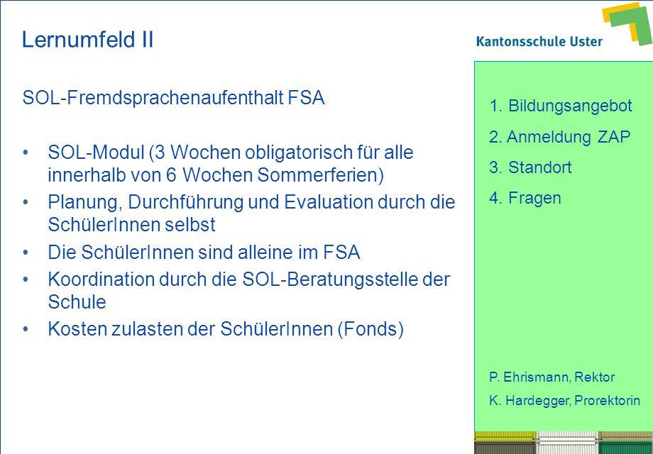 1. Bildungsangebot 2. Anmeldung ZAP 3. Standort 4. Fragen P. Ehrismann, Rektor K. Hardegger, Prorektorin Lernumfeld II SOL-Fremdsprachenaufenthalt FSA