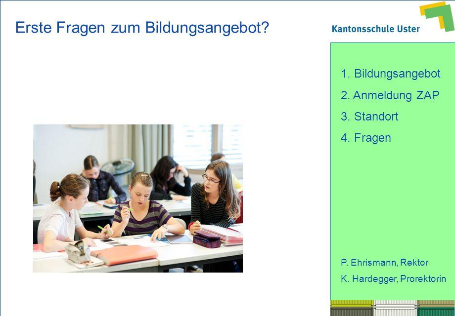 1. Bildungsangebot 2. Anmeldung ZAP 3. Standort 4. Fragen P. Ehrismann, Rektor K. Hardegger, Prorektorin Erste Fragen zum Bildungsangebot?