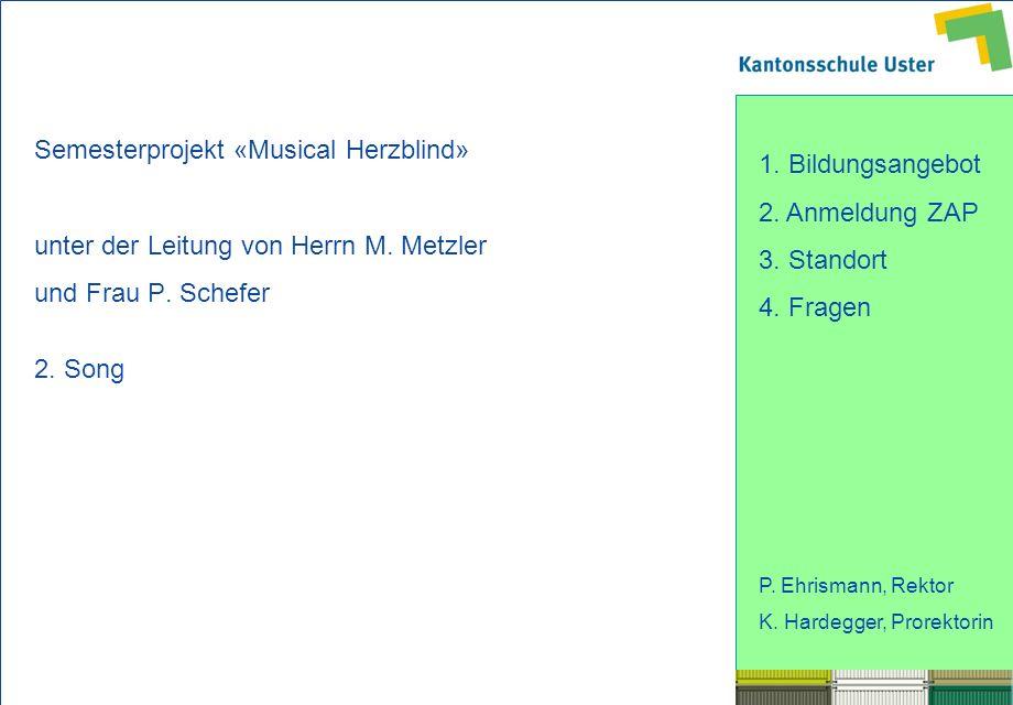 1. Bildungsangebot 2. Anmeldung ZAP 3. Standort 4. Fragen P. Ehrismann, Rektor K. Hardegger, Prorektorin Semesterprojekt «Musical Herzblind» unter der
