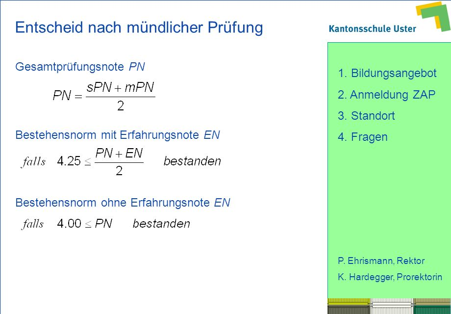 1. Bildungsangebot 2. Anmeldung ZAP 3. Standort 4. Fragen P. Ehrismann, Rektor K. Hardegger, Prorektorin Entscheid nach mündlicher Prüfung Gesamtprüfu