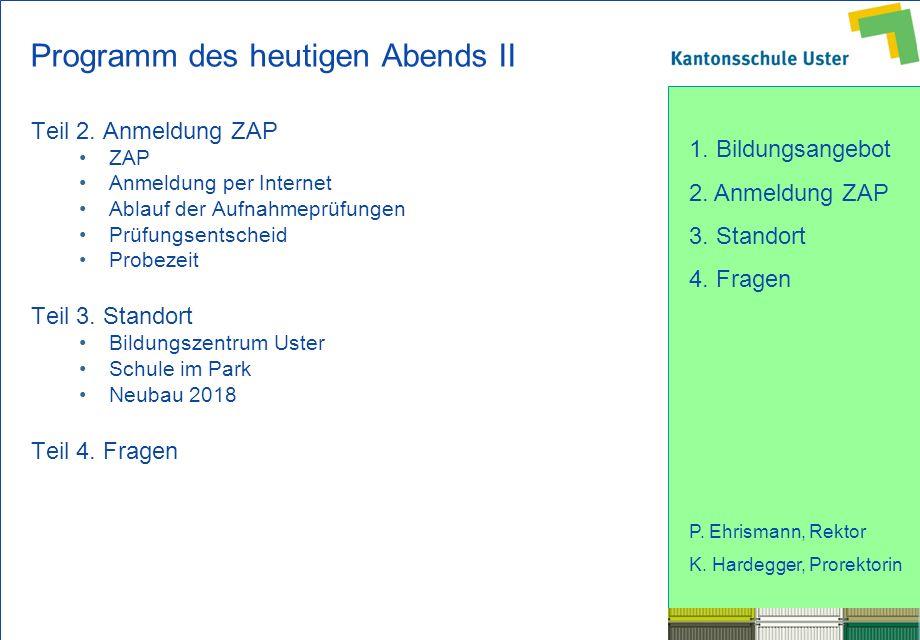 1. Bildungsangebot 2. Anmeldung ZAP 3. Standort 4. Fragen P. Ehrismann, Rektor K. Hardegger, Prorektorin Programm des heutigen Abends II Teil 2. Anmel