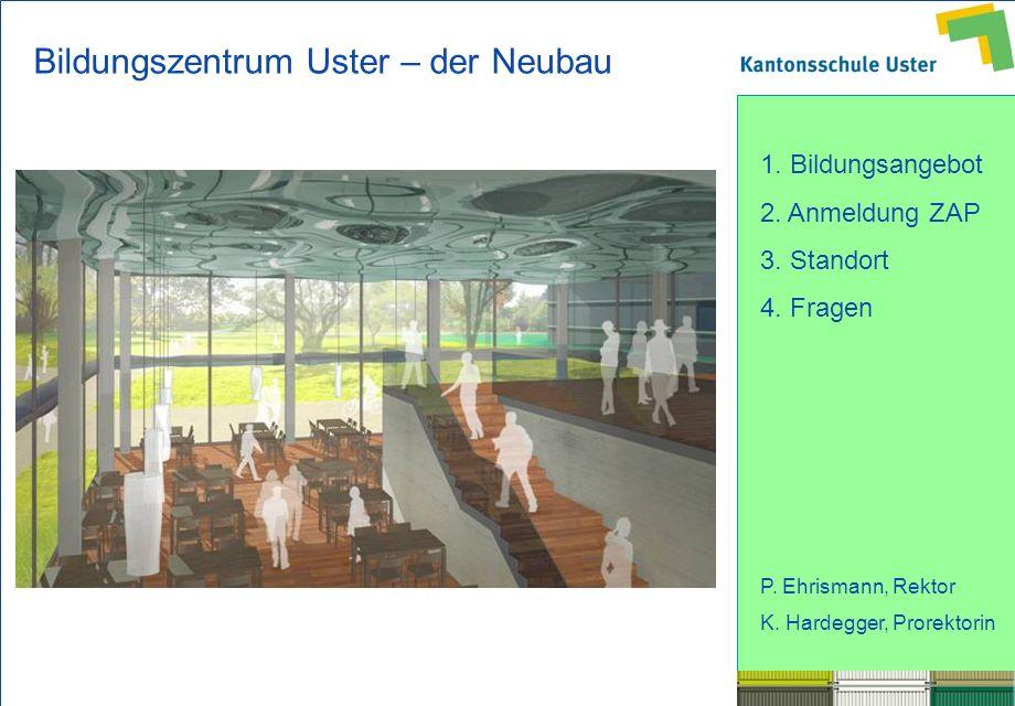 1. Bildungsangebot 2. Anmeldung ZAP 3. Standort 4. Fragen P. Ehrismann, Rektor K. Hardegger, Prorektorin Bildungszentrum Uster – der Neubau