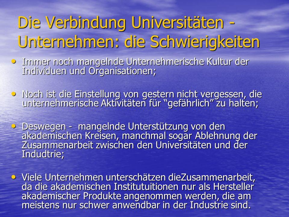 Die Verbindung Universitäten - Unternehmen: die Schwierigkeiten Immer noch mangelnde Unternehmerische Kultur der Individuen und Organisationen; Immer noch mangelnde Unternehmerische Kultur der Individuen und Organisationen; Noch ist die Einstellung von gestern nicht vergessen, die unternehmerische Aktivitäten für gefährlich zu halten; Noch ist die Einstellung von gestern nicht vergessen, die unternehmerische Aktivitäten für gefährlich zu halten; Deswegen - mangelnde Unterstützung von den akademischen Kreisen, manchmal sogar Ablehnung der Zusammenarbeit zwischen den Universitäten und der Indudtrie; Deswegen - mangelnde Unterstützung von den akademischen Kreisen, manchmal sogar Ablehnung der Zusammenarbeit zwischen den Universitäten und der Indudtrie; Viele Unternehmen unterschätzen dieZusammenarbeit, da die akademischen Institutuitionen nur als Hersteller akademischer Produkte angenommen werden, die am meistens nur schwer anwendbar in der Industrie sind.
