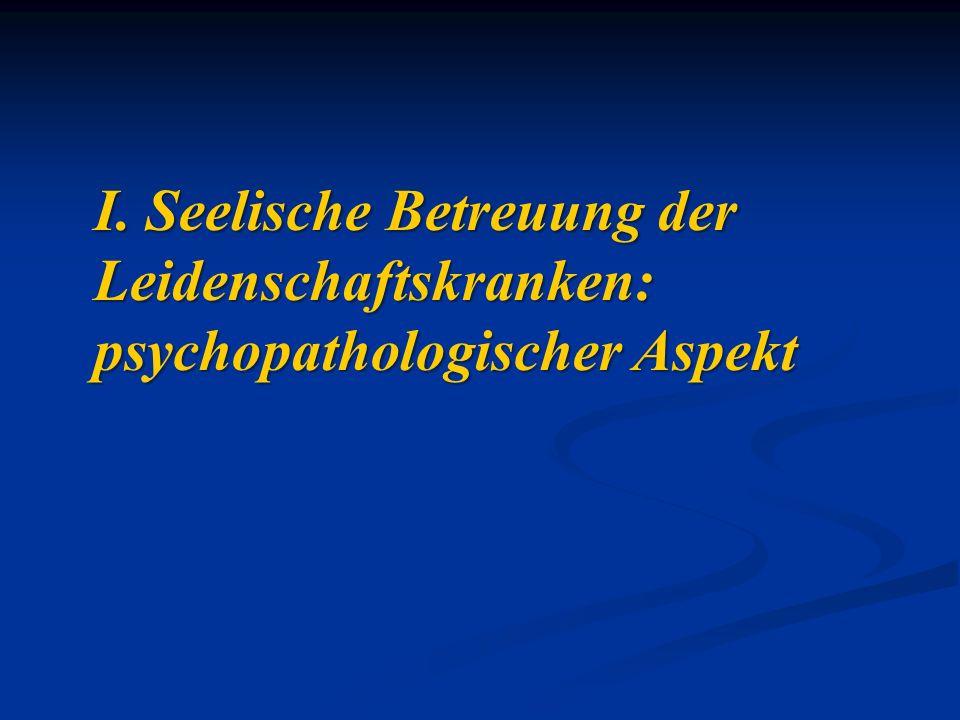 I. Seelische Betreuung der Leidenschaftskranken: psychopathologischer Aspekt