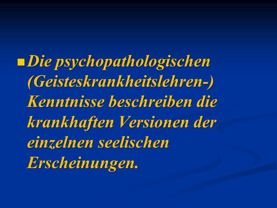 Die psychopathologischen (Geisteskrankheitslehren-) Kenntnisse beschreiben die krankhaften Versionen der einzelnen seelischen Erscheinungen. Die psych