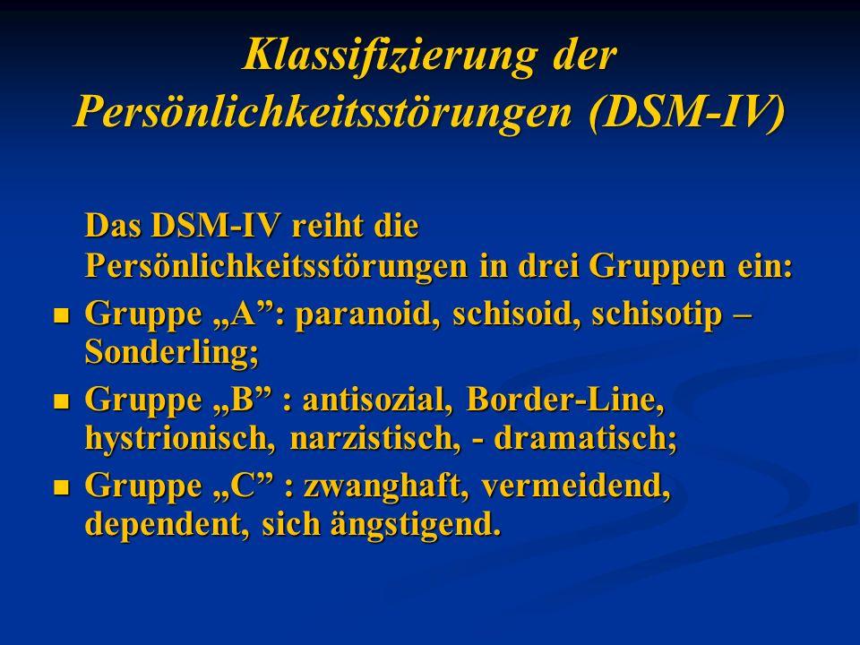 Klassifizierung der Persönlichkeitsstörungen (DSM-IV) Das DSM-IV reiht die Persönlichkeitsstörungen in drei Gruppen ein: Gruppe A: paranoid, schisoid,