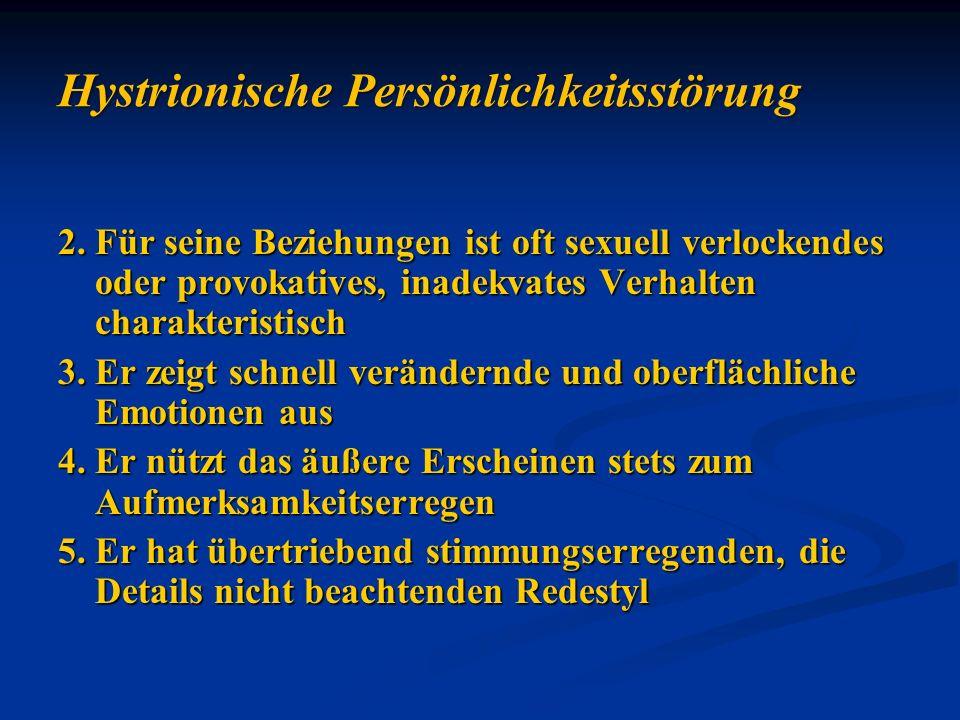 Hystrionische Persönlichkeitsstörung 2.Für seine Beziehungen ist oft sexuell verlockendes oder provokatives, inadekvates Verhalten charakteristisch 3.