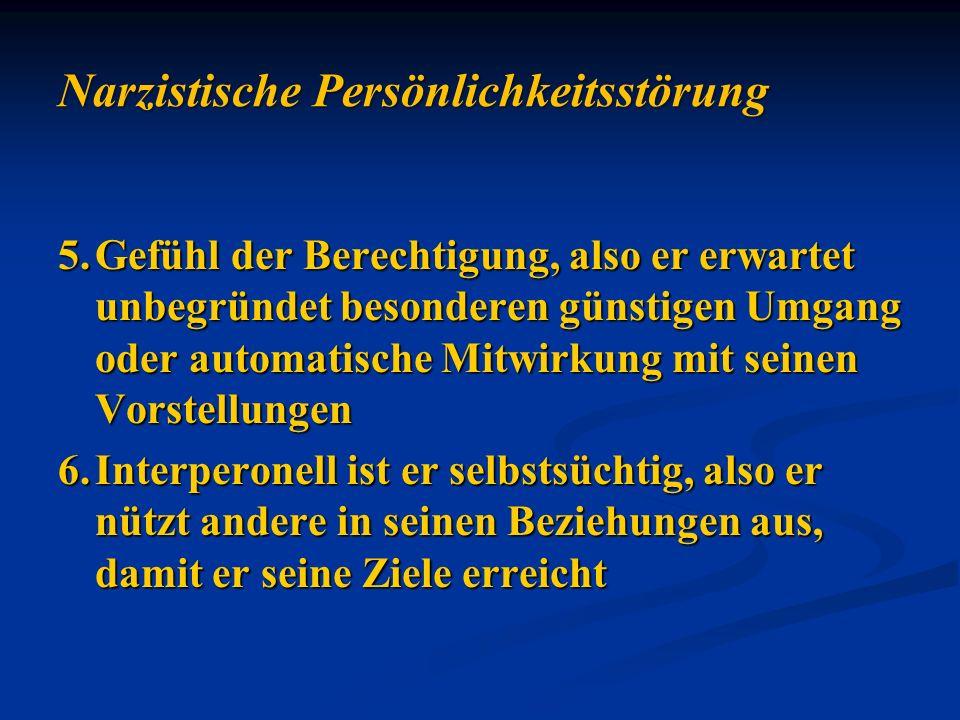 5.Gefühl der Berechtigung, also er erwartet unbegründet besonderen günstigen Umgang oder automatische Mitwirkung mit seinen Vorstellungen 6.Interperon