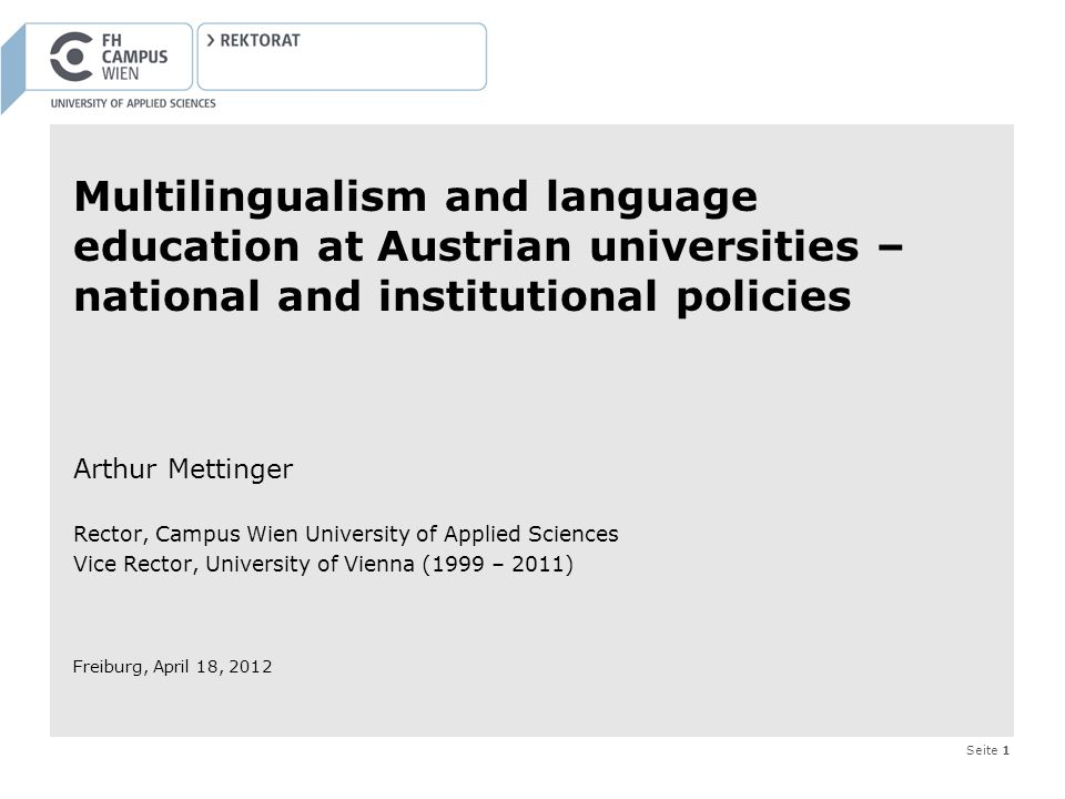 Seite 1 Arthur Mettinger Rector, Campus Wien University of Applied Sciences Vice Rector, University of Vienna (1999 – 2011) Freiburg, April 18, 2012 Multilingualism and language education at Austrian universities – national and institutional policies