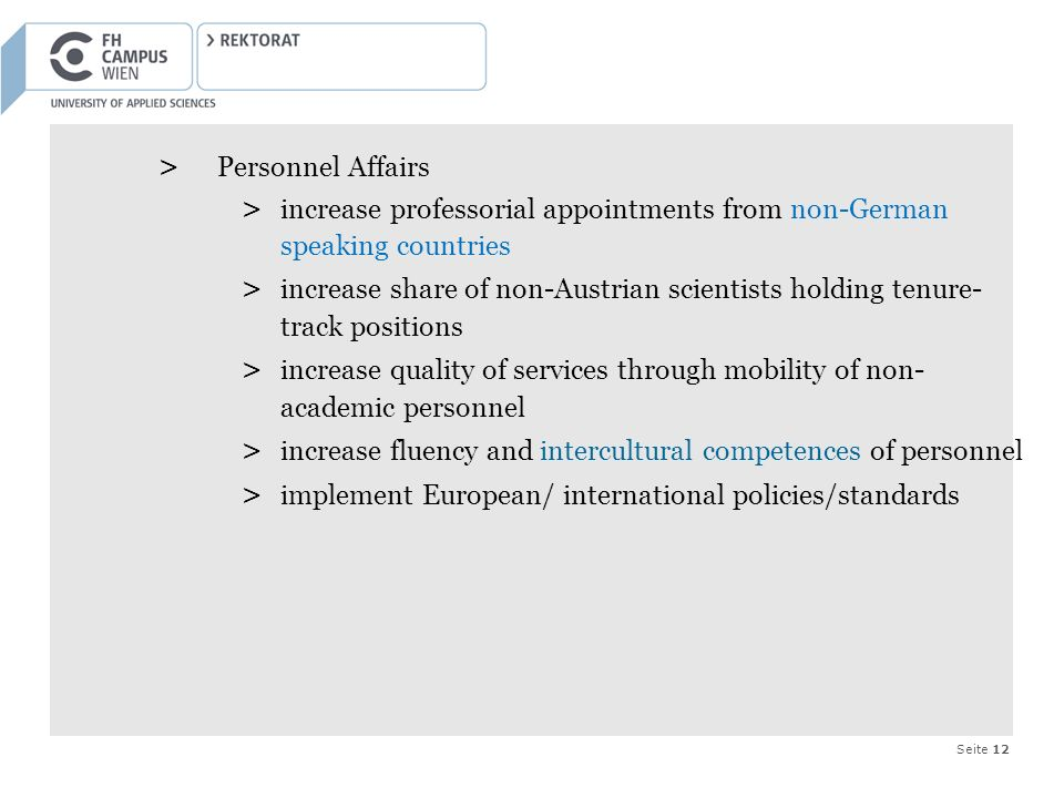 Seite 12 > Personnel Affairs > increase professorial appointments from non-German speaking countries > increase share of non-Austrian scientists holding tenure- track positions > increase quality of services through mobility of non- academic personnel > increase fluency and intercultural competences of personnel > implement European/ international policies/standards