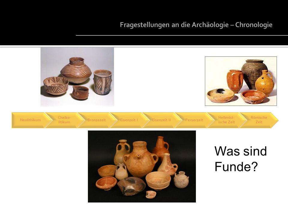 Neolithikum Chalko- litikum BronzezeitEisenzeit IEisenzeit IIPerserzeit Hellenist- ische Zeit Römische Zeit Was sind Funde?