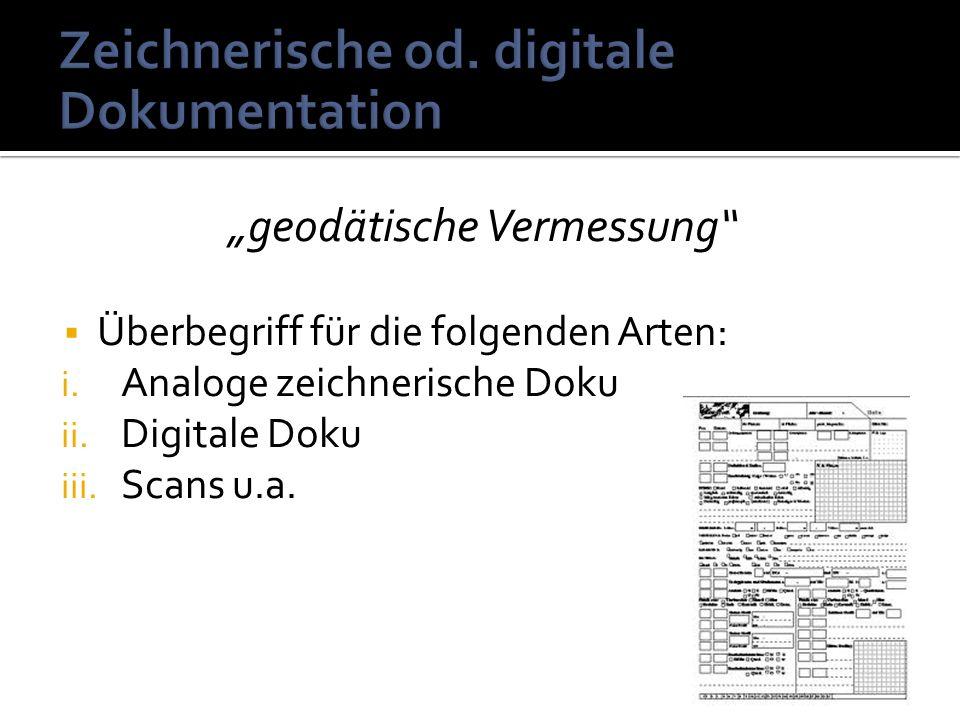geodätische Vermessung Überbegriff für die folgenden Arten: i. Analoge zeichnerische Doku ii. Digitale Doku iii. Scans u.a.