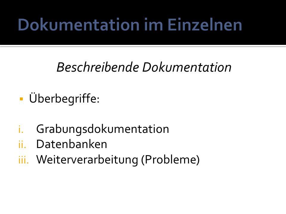 Beschreibende Dokumentation Überbegriffe: i. Grabungsdokumentation ii. Datenbanken iii. Weiterverarbeitung (Probleme)