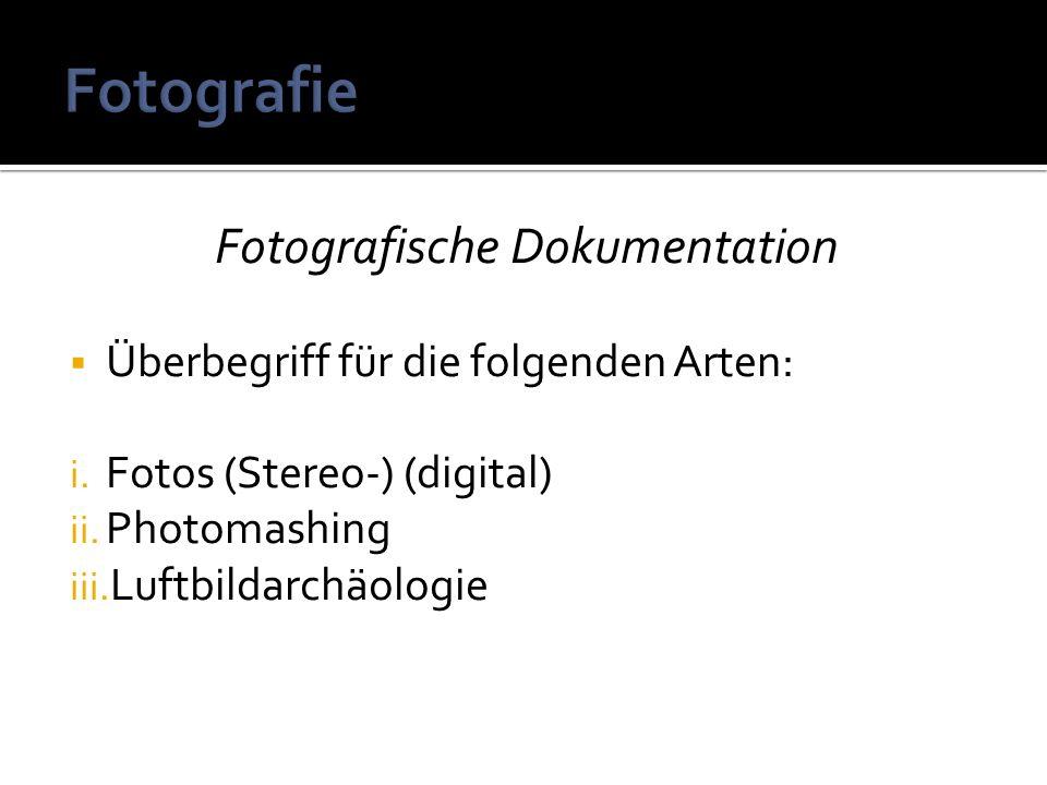 Fotografische Dokumentation Überbegriff für die folgenden Arten: i. Fotos (Stereo-) (digital) ii. Photomashing iii. Luftbildarchäologie