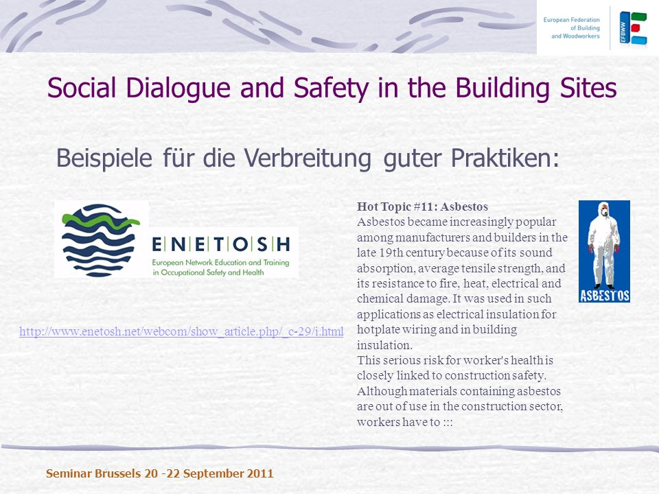 Beispiele für die Verbreitung guter Praktiken: Social Dialogue and Safety in the Building Sites Seminar Brussels 20 -22 September 2011 Hot Topic #11: Asbestos Asbestos became increasingly popular among manufacturers and builders in the late 19th century because of its sound absorption, average tensile strength, and its resistance to fire, heat, electrical and chemical damage.