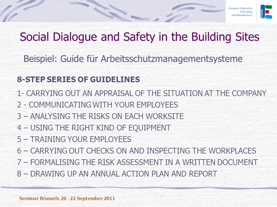 Beispiel: Guide für Arbeitsschutzmanagementsysteme Social Dialogue and Safety in the Building Sites Seminar Brussels 20 -22 September 2011 8-STEP SERIES OF GUIDELINES 1- CARRYING OUT AN APPRAISAL OF THE SITUATION AT THE COMPANY 2 - COMMUNICATING WITH YOUR EMPLOYEES 3 – ANALYSING THE RISKS ON EACH WORKSITE 4 – USING THE RIGHT KIND OF EQUIPMENT 5 – TRAINING YOUR EMPLOYEES 6 – CARRYING OUT CHECKS ON AND INSPECTING THE WORKPLACES 7 – FORMALISING THE RISK ASSESSMENT IN A WRITTEN DOCUMENT 8 – DRAWING UP AN ANNUAL ACTION PLAN AND REPORT