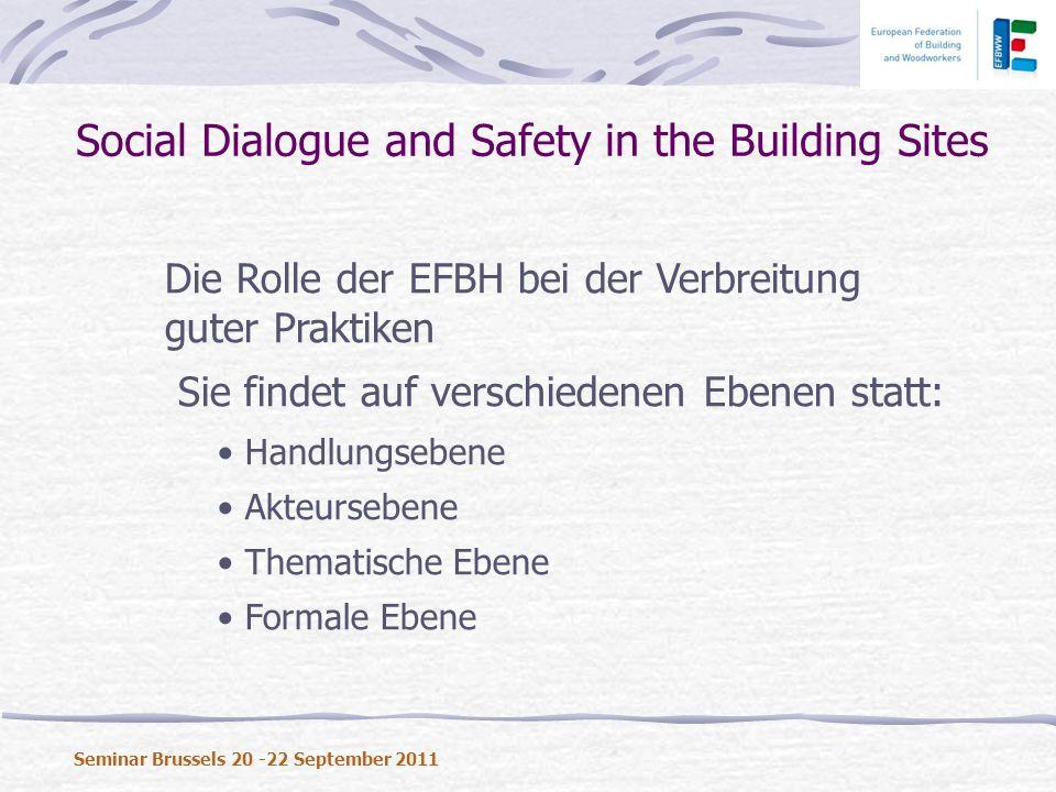 Die Rolle der EFBH bei der Verbreitung guter Praktiken Sie findet auf verschiedenen Ebenen statt: Handlungsebene Akteursebene Thematische Ebene Formale Ebene Social Dialogue and Safety in the Building Sites Seminar Brussels 20 -22 September 2011