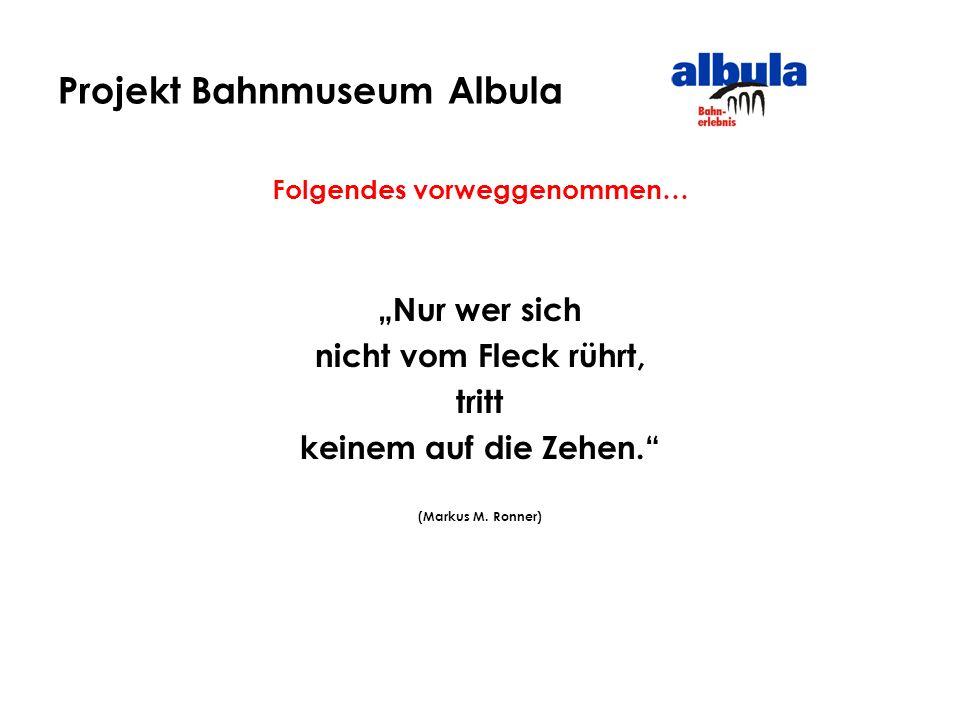 Projekt Bahnmuseum Albula Folgendes vorweggenommen… Nur wer sich nicht vom Fleck rührt, tritt keinem auf die Zehen. (Markus M. Ronner)