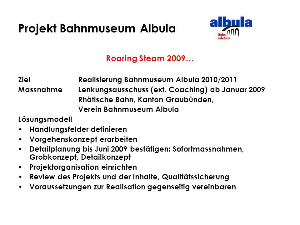 Projekt Bahnmuseum Albula Roaring Steam 2009… ZielRealisierung Bahnmuseum Albula 2010/2011 MassnahmeLenkungsausschuss (ext. Coaching) ab Januar 2009 R