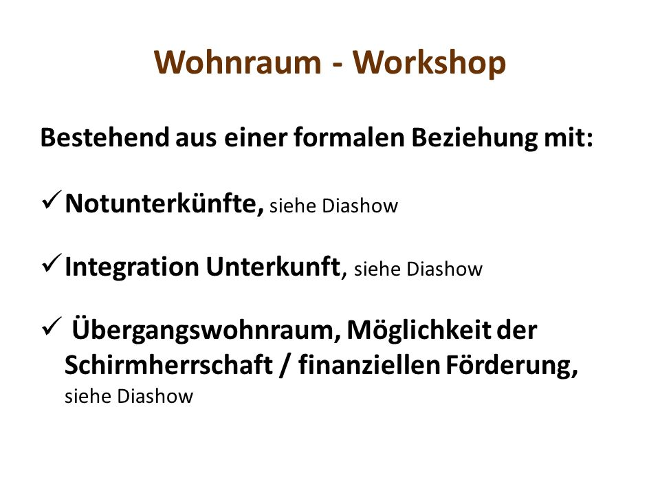 Wohnraum - Workshop Bestehend aus einer formalen Beziehung mit: Notunterkünfte, siehe Diashow Integration Unterkunft, siehe Diashow Übergangswohnraum, Möglichkeit der Schirmherrschaft / finanziellen Förderung, siehe Diashow