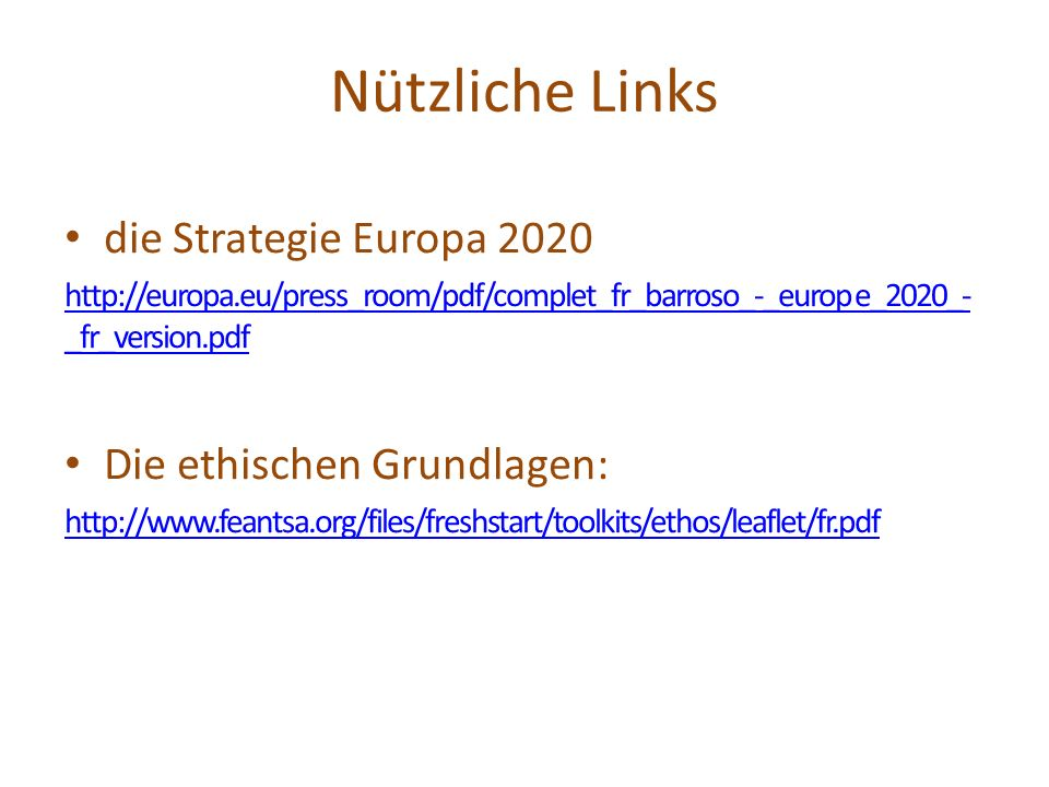 Nützliche Links die Strategie Europa 2020 http://europa.eu/press_room/pdf/complet_fr_barroso_-_europ e_2020_- _fr_version.pdf Die ethischen Grundlagen: http://www.feantsa.org/files/freshstart/toolkits/ethos/leaflet/fr.pdf