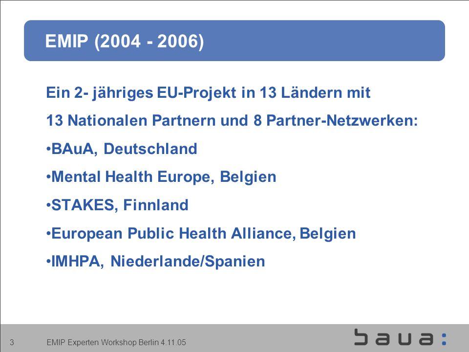 EMIP Experten Workshop Berlin 4.11.05 3 EMIP (2004 - 2006) Ein 2- jähriges EU-Projekt in 13 Ländern mit 13 Nationalen Partnern und 8 Partner-Netzwerken: BAuA, Deutschland Mental Health Europe, Belgien STAKES, Finnland European Public Health Alliance, Belgien IMHPA, Niederlande/Spanien