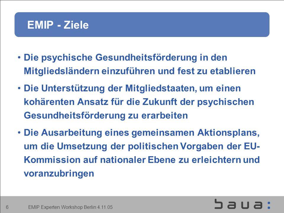 EMIP Experten Workshop Berlin 4.11.05 6 EMIP - Ziele Die psychische Gesundheitsförderung in den Mitgliedsländern einzuführen und fest zu etablieren Die Unterstützung der Mitgliedstaaten, um einen kohärenten Ansatz für die Zukunft der psychischen Gesundheitsförderung zu erarbeiten Die Ausarbeitung eines gemeinsamen Aktionsplans, um die Umsetzung der politischen Vorgaben der EU- Kommission auf nationaler Ebene zu erleichtern und voranzubringen