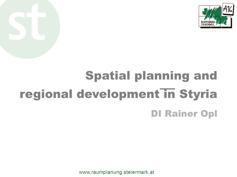 www.raumplanung.steiermark.at spatial planning in Austria (constitution) Legally binding EuropeNationalStateMunicipality national State (Styria) regional local ESDP Aims Austrian Spatial Development Concept 2001 Sectoral planning Regional development / sectoral plans State develop- ment plans / schemes Local development scheme Zoning plans Building plans Europe Coordinating effect Who provides Adm.