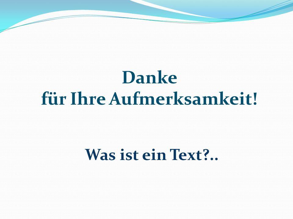 Danke für Ihre Aufmerksamkeit! Was ist ein Text?..