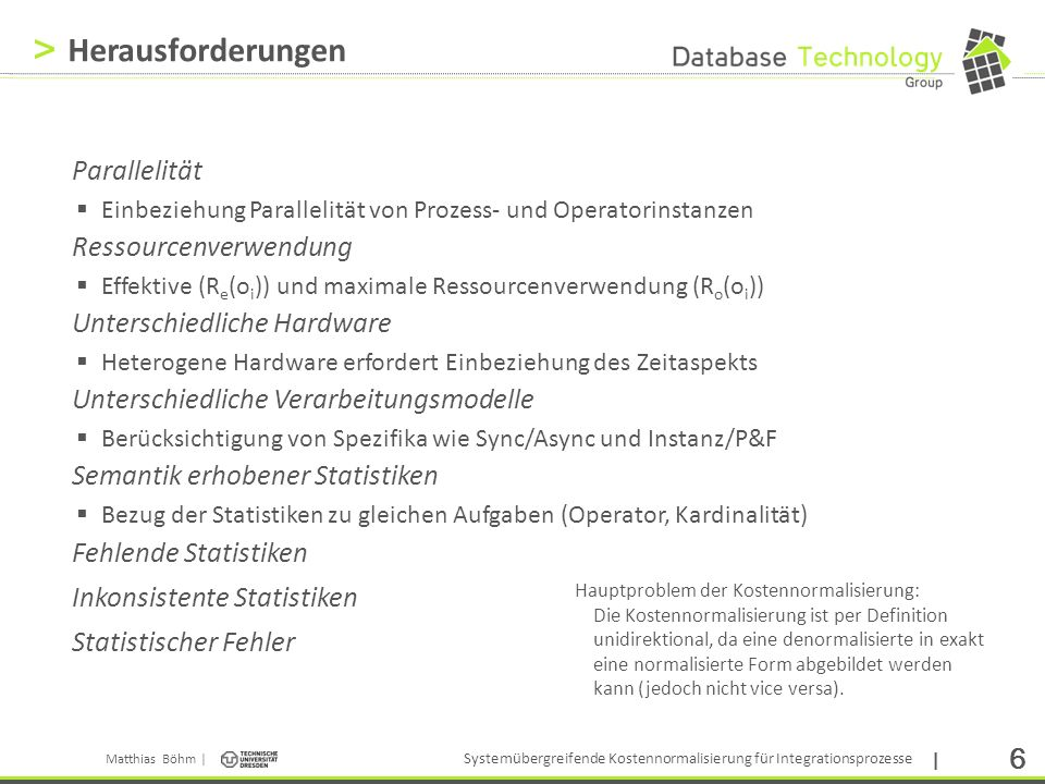Matthias Böhm | Systemübergreifende Kostennormalisierung für Integrationsprozesse | 17 > Semantik Transformation Intuition zum Algorithmus SemanticTransformation Problem: Erhobene Statistiken beziehen sich semantisch auf Operatoren des Zielsystems (und nicht die zentrale Repräsentation) P ETL P MTM o1o1 o2o2 o3o3 o4o4 o6o6 o5o5 o 1 o 2 o 3 o 4 o 6 o 5 o 7 1:1N:11:NN:M(1:1)(N:1) Problem: Fehlende Statistiken Idee Bestimmung des semantischen Bezugs (invers zur Generierung) Verwendung bidirektionaler Transformationsregel (falls vorhanden) Übernahme von Statistiken Direkte Übernahme falls verlustfrei möglich Andernfalls Gruppierung der Statistiken als Teilprozesse
