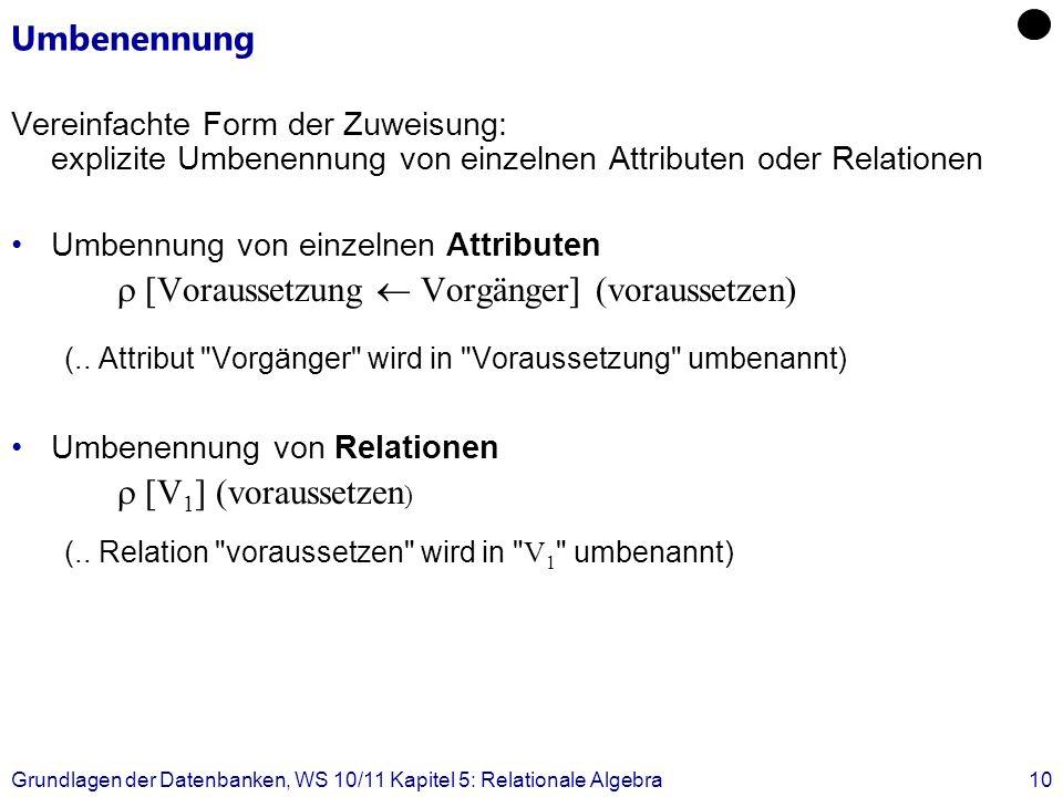 Grundlagen der Datenbanken, WS 10/11 Kapitel 5: Relationale Algebra10 Umbenennung Vereinfachte Form der Zuweisung: explizite Umbenennung von einzelnen