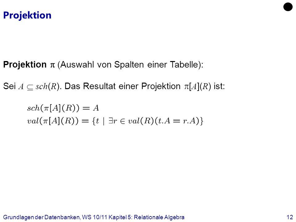 Grundlagen der Datenbanken, WS 10/11 Kapitel 5: Relationale Algebra12 Projektion Projektion (Auswahl von Spalten einer Tabelle): Sei A sch ( R ). Das