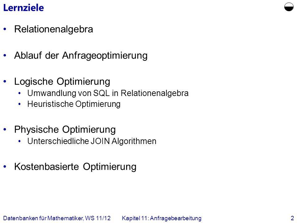 Datenbanken für Mathematiker, WS 11/12Kapitel 11: Anfragebearbeitung2 Lernziele Relationenalgebra Ablauf der Anfrageoptimierung Logische Optimierung U