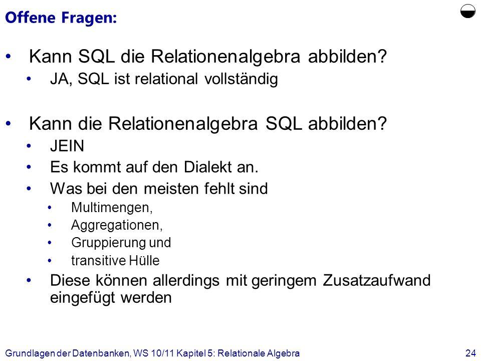 Offene Fragen: Kann SQL die Relationenalgebra abbilden? JA, SQL ist relational vollständig Kann die Relationenalgebra SQL abbilden? JEIN Es kommt auf