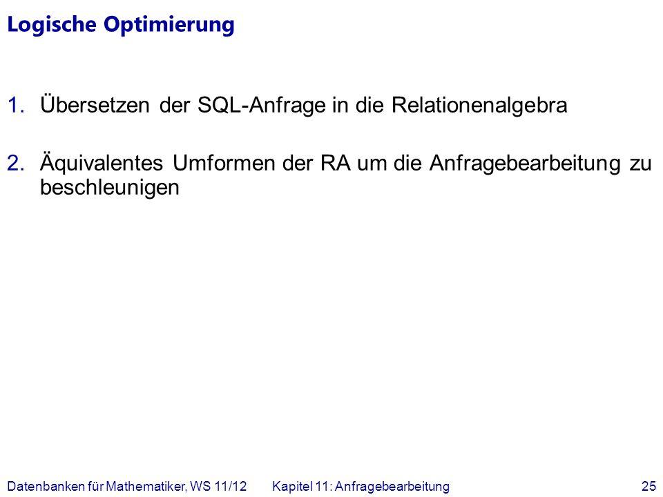 Datenbanken für Mathematiker, WS 11/12Kapitel 11: Anfragebearbeitung25 Logische Optimierung 1.Übersetzen der SQL-Anfrage in die Relationenalgebra 2.Äq