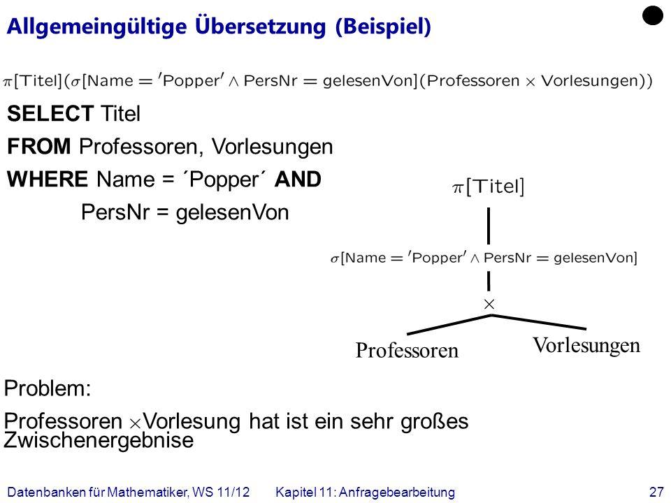 Datenbanken für Mathematiker, WS 11/12Kapitel 11: Anfragebearbeitung27 Allgemeingültige Übersetzung (Beispiel) SELECT Titel FROM Professoren, Vorlesun