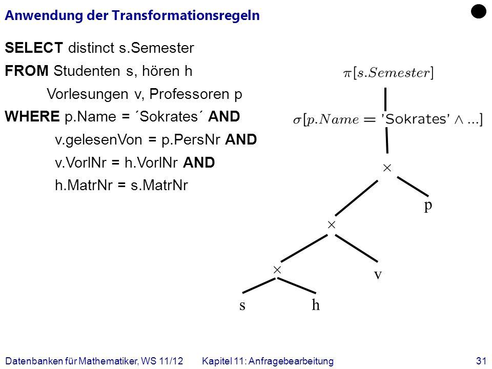 Datenbanken für Mathematiker, WS 11/12Kapitel 11: Anfragebearbeitung31 Anwendung der Transformationsregeln SELECT distinct s.Semester FROM Studenten s
