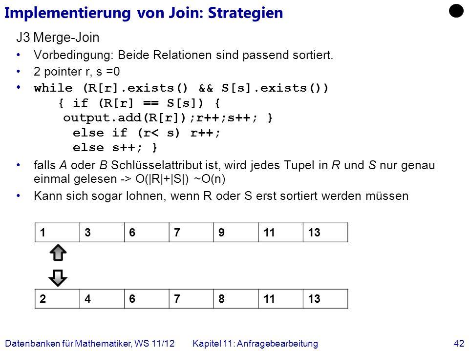 Datenbanken für Mathematiker, WS 11/12Kapitel 11: Anfragebearbeitung42 J3 Merge-Join Vorbedingung: Beide Relationen sind passend sortiert. 2 pointer r