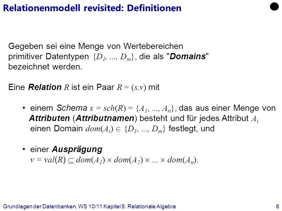 Grundlagen der Datenbanken, WS 10/11 Kapitel 5: Relationale Algebra7 Relationenalgebra (RA): Operationen Eine Operation der RA hat eine oder mehrere Relationen als Operanden und liefert eine Relation als Ergebnis (Abgeschlossenheit der Algebra) Operationen in RA: Mengenoperationen (Vereinigung, Durchschnitt, …) Zuweisung / Umbenennung Selektion, Projektion Joins Division