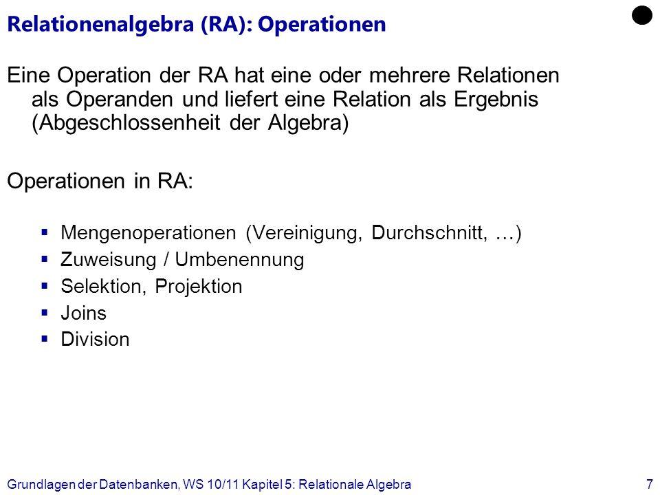 Grundlagen der Datenbanken, WS 10/11 Kapitel 5: Relationale Algebra8 Mengenoperationen Für zwei Relationen R, S mit sch(R) = sch(S) sind die üblichen Mengenoperationen definiert: Vereinigung (Union) R S: Durchschnitt (Intersection) R S: Differenz (Difference) R S: