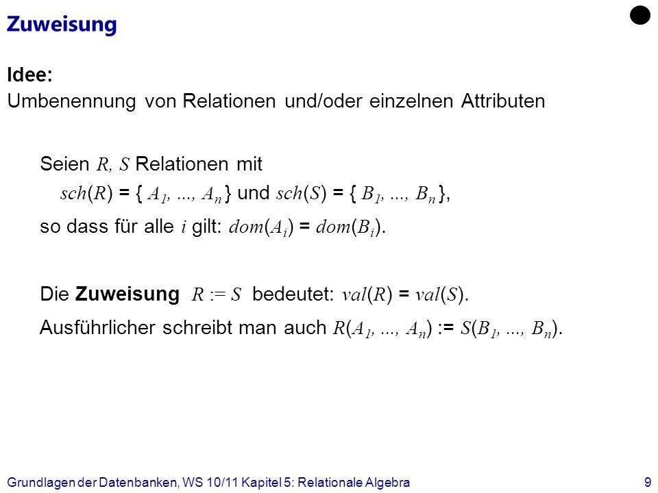 Grundlagen der Datenbanken, WS 10/11 Kapitel 5: Relationale Algebra9 Zuweisung Idee: Umbenennung von Relationen und/oder einzelnen Attributen Seien R,