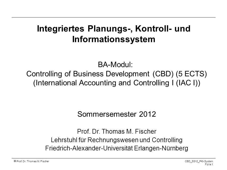 Prof. Dr. Thomas M. Fischer CBD_SS12_PKI-System Folie 1 Integriertes Planungs-, Kontroll- und Informationssystem BA-Modul: Controlling of Business Dev