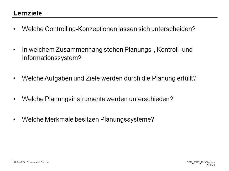 Prof. Dr. Thomas M. Fischer CBD_SS12_PKI-System Folie 3 Lernziele Welche Controlling-Konzeptionen lassen sich unterscheiden? In welchem Zusammenhang s
